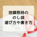 地鎮祭時の「のし袋(ご祝儀袋)」選び方や書き方!初穂料と玉串料はどっち!?